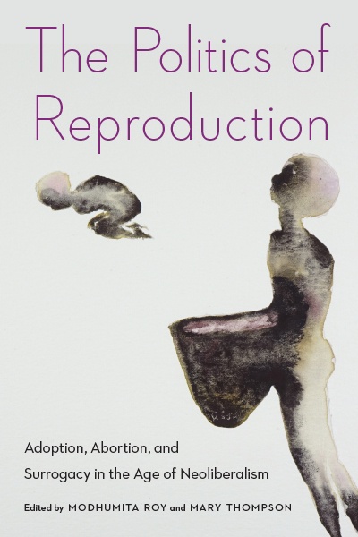 The Politics of Reproduction: Adoption, Abortion, and Surrogacy in the Age of Neoliberalism
